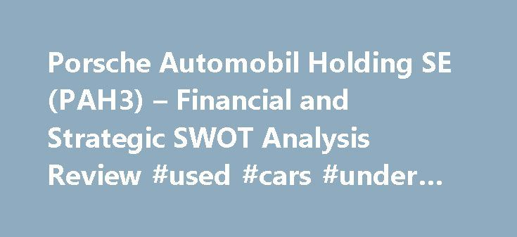 Porsche Automobil Holding SE (PAH3) – Financial and Strategic SWOT Analysis Review #used #cars #under #2000 http://sweden.remmont.com/porsche-automobil-holding-se-pah3-financial-and-strategic-swot-analysis-review-used-cars-under-2000/  #automobil # Porsche Automobil Holding SE (PAH3) – Financial and Strategic SWOT Analysis Review Porsche Automobil Holding SE (PAH3) – Financial and Strategic SWOT Analysis Review Porsche Automobil Holding SE (PAH3) – Financial and Strategic SWOT Analysis…