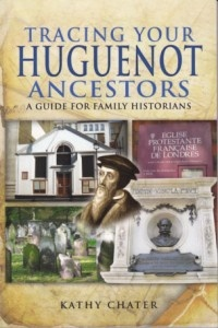 Tracing Your Huguenot Ancestors: A Guide for Family Historians by Kathy Chater