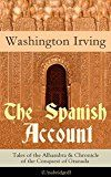Free Kindle Book -   The Spanish Account: Tales of the Alhambra & Chronicle of the Conquest of Granada (Unabridged): From the Prolific American Writer, Biographer and Historian, ... Lives of Mahomet and His Successors, Le