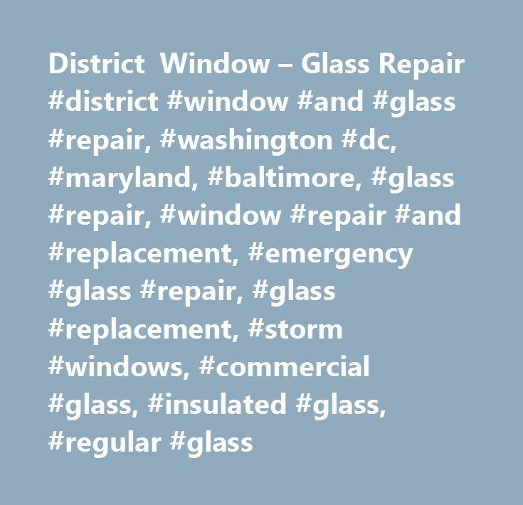District Window – Glass Repair #district #window #and #glass #repair, #washington #dc, #maryland, #baltimore, #glass #repair, #window #repair #and #replacement, #emergency #glass #repair, #glass #replacement, #storm #windows, #commercial #glass, #insulated #glass, #regular #glass http://new-jersey.remmont.com/district-window-glass-repair-district-window-and-glass-repair-washington-dc-maryland-baltimore-glass-repair-window-repair-and-replacement-emergency-glass-repair-glass-repl/  # Welcome…