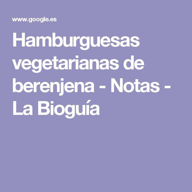 Hamburguesas vegetarianas de berenjena - Notas - La Bioguía