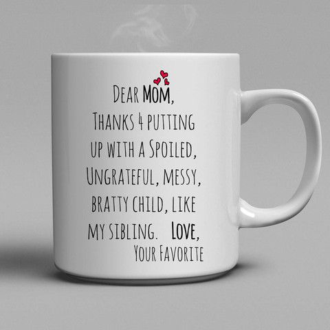 Dear Mom Coffee Mug - Dear Mom, thanks for putting up with a spoiled, ungrateful, messy, bratty child, like my sibling. Love. Your Favorite.  Lovely gift for your mother. #coffee #mugs #home