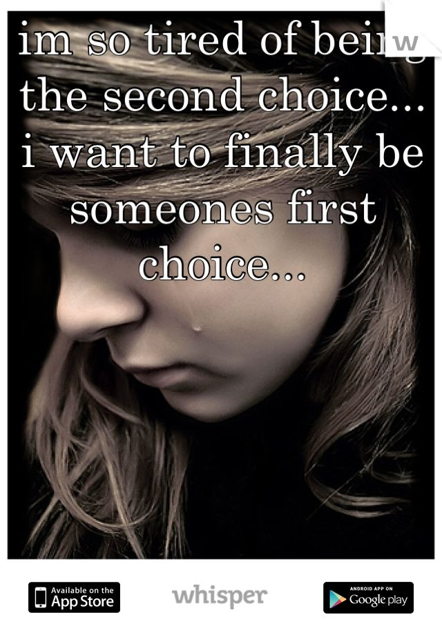 im so tired of being  the second choice... i want to finally be  someones first choice...