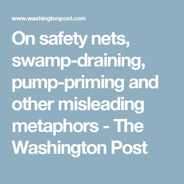 On safety nets, swamp-draining, pump-priming and other misleading metaphors - The Washington Post