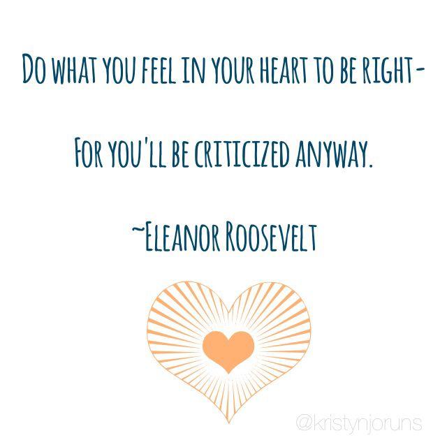 Follow your heart. Eleanor Roosevelt.