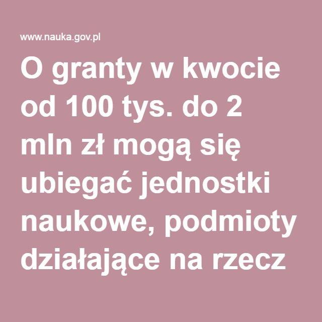 O granty w kwocie od 100 tys. do 2 mln zł mogą się ubiegać jednostki naukowe, podmioty działające na rzecz nauki i konsorcja, nabór jest ciągły i potrwa do 30 czerwca 2019 r.