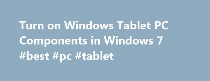 Turn on Windows Tablet PC Components in Windows 7 #best #pc #tablet http://tablet.remmont.com/turn-on-windows-tablet-pc-components-in-windows-7-best-pc-tablet/  Turn on Windows Tablet PC Components in Windows 7 If you own a tablet PC, you have available to you a set of interface applications and features not available to regular PC users. Some of these features include handwriting recognition and Windows Journal. Learn how to turn on Windows Tablet PC Components in Windows 7. […]