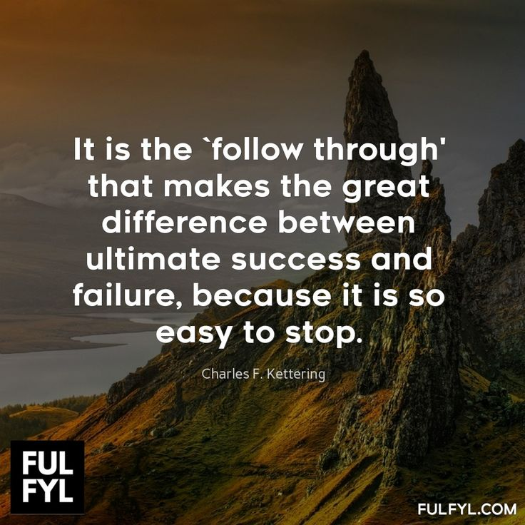 It is the `follow through' that makes the great difference between ultimate success and failure, because it is so easy to stop.	Charles F. Kettering