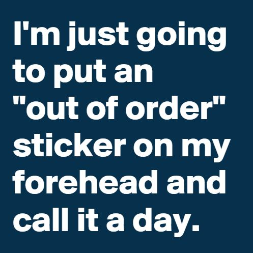 """Out Of OrderI'm just going to put an """"Out Of Order"""" sticker on my forehead and call it a day!"""
