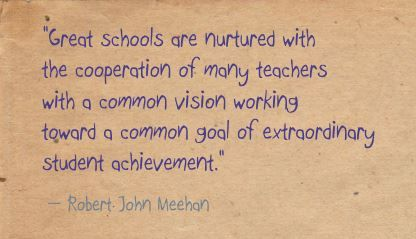 """Great schools are nurtured with the cooperation of many teachers with a common vision working toward a common goal of extraordinary student achievement.""- Robert John Meehan"