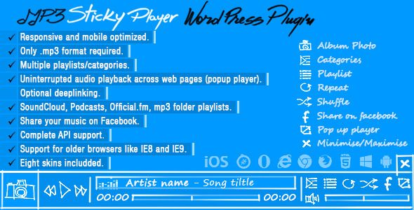MP3 Sticky Player Wordpress Plugin . MP3 has features such as Compatible Browsers: IE8, IE9, IE10, IE11, Firefox, Safari, Opera, Chrome, Edge, Software Version: WordPress 4.6.1, WordPress 4.6, WordPress 4.5.x, WordPress 4.5.2, WordPress 4.5.1, WordPress 4.5, WordPress 4.4.2, WordPress 4.4.1, WordPress 4.4, WordPress 4.3.1, WordPress 4.3, WordPress 4.2, WordPress 4.1, WordPress 4.0, WordPress 3.9, WordPress 3.8, WordPress 3.7, WordPress 3.6, WordPress 3.5, WordPress 3.4, WordPress 3.3…