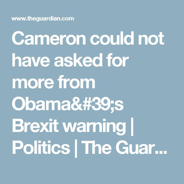 Cameron could not have asked for more from Obama's Brexit warning | Politics | The Guardian