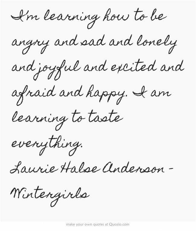 I'm learning how to be angry and sad and lonely and joyful and excited and afraid and happy. I am learning to taste everything. Laurie Halse Anderson - Wintergirls