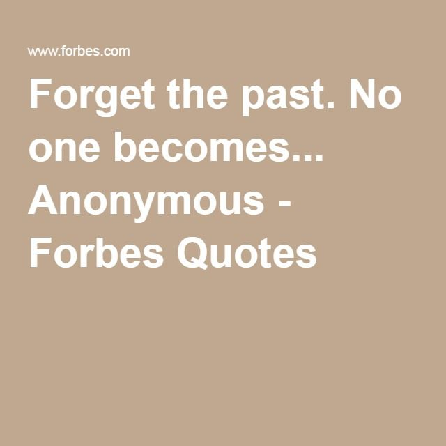 Forget the past. No one becomes... Anonymous - Forbes Quotes