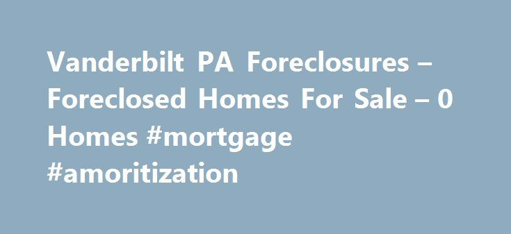 Vanderbilt PA Foreclosures – Foreclosed Homes For Sale – 0 Homes #mortgage #amoritization http://mortgage.remmont.com/vanderbilt-pa-foreclosures-foreclosed-homes-for-sale-0-homes-mortgage-amoritization-2/  #vanderbilt mortgage repos # Vanderbilt PA Foreclosures Why use Zillow? Zillow helps you find the newest Vanderbilt real estate listings. By analyzing information on thousands of single family homes for sale in Vanderbilt, Pennsylvania and across the United States, we calculate home values…