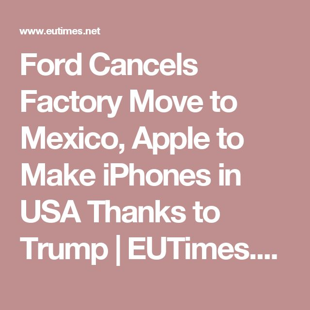 Ford Cancels Factory Move to Mexico, Apple to Make iPhones in USA Thanks to Trump | EUTimes.net