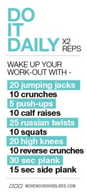 Wake up! daily workout  also....Do this routine before every shower: 50 jumping jacks, 5 pushups, 20 crunches, 20 mountain climbers, and 30 second plank. I like the idea of doing it before every shower, then it is easier to become part of a routine. Need to print and put on my mirror.