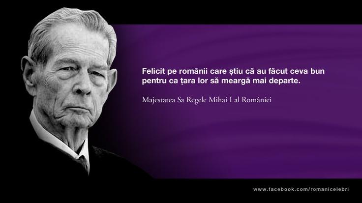 Felicit pe romanii care stiu ca au facut ceva bun pentru ca tara lor sa mearga mai departe. -- Majestatea Sa Regele Mihai I al Romaniei