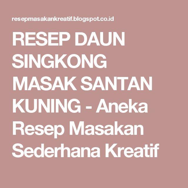 RESEP DAUN SINGKONG MASAK SANTAN KUNING - Aneka Resep Masakan Sederhana Kreatif