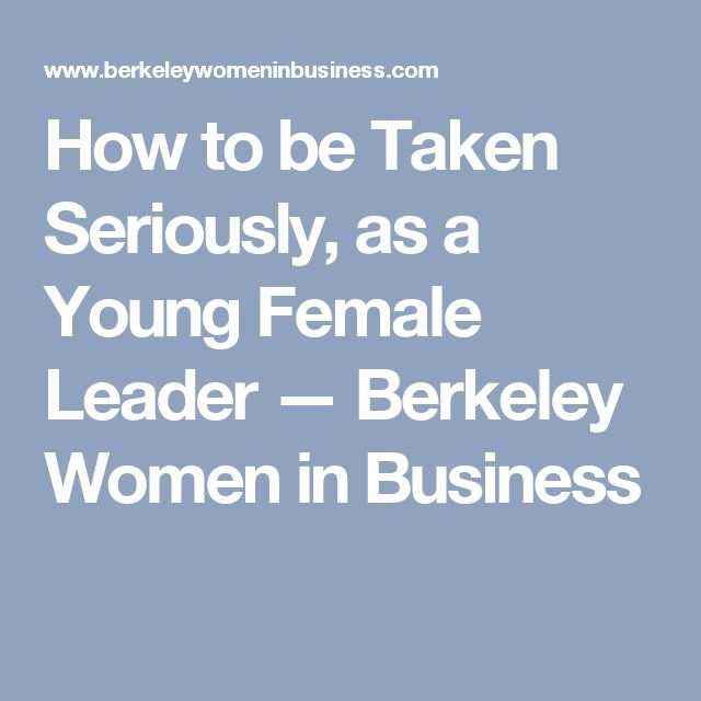 How to be Taken Seriously, as a Young Female Leader — Berkeley Women in Business
