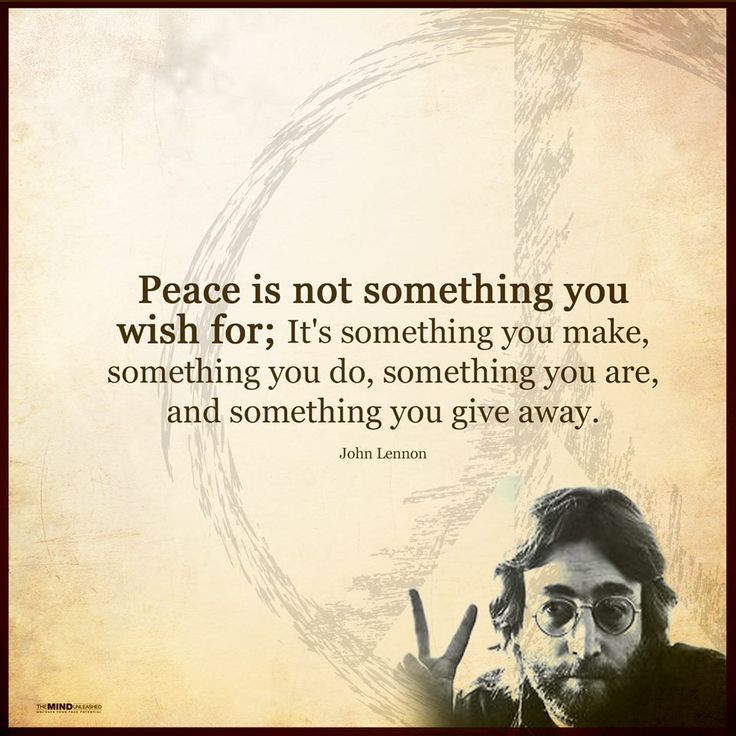Peace is not something you wish for; It's something you make, something you do, something you are, and something you give away.   - John Lennon  (via Facebook - The Mind Unleashed)  #quote #quotes #cite #citation #citations #wisequotes #word #words #wisewords #saying #poems