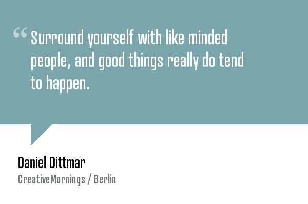 """Surround yourself with like minded people, and good things really do tend to happen."" — Daniel Dittmar"