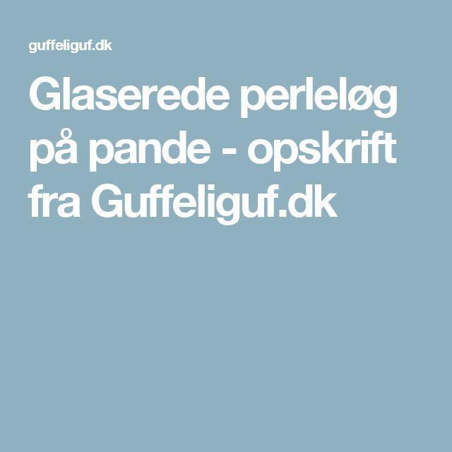 Glaserede perleløg på pande - opskrift fra Guffeliguf.dk