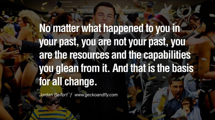 No matter what happened to you in your past, you are not your past, you are the resources and the capabilities you glean from it. And that is the basis for all change. Empowering Jordan Belfort Quotes As Seen In Wolf Of Wall Street
