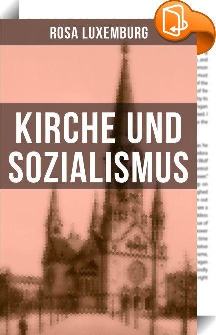 """Rosa Luxemburg: Kirche und Sozialismus    :  Diese Ausgabe von """"Kirche und Sozialismus"""" wurde mit einem funktionalen Layout erstellt und sorgfältig formatiert. Dieses eBook ist mit interaktiven Inhalt und Begleitinformationen versehen, einfach zu navigieren und gut gegliedert. Rosa Luxemburg (1871-1919) war eine einflussreiche Vertreterin der europäischen Arbeiterbewegung, des Marxismus, Antimilitarismus und """"proletarischen Internationalismus"""". Aus dem Buch: So verteidigen gerade die S..."""