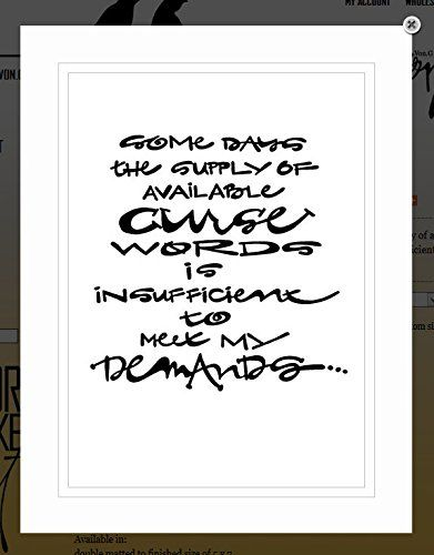 """Von.G Art: Original Saying/Quote """"Some Days the Supply of Available Curse Words is Insufficient To Meet My Demands (adult)"""" Black & White Double-Matted Sharpie Artwork (8x10). Most of us have had at least one of these days! Have fun with this gift! It's sure to cause a laugh! The BLACK Sharpie-drawn artwork is heat-processed (to make the drawing lines solid) onto heavy 80lb/97 bright WHITE archival-quality/acid-free paper & arrives to you double-matted in WHITE, signed by the artist &..."""