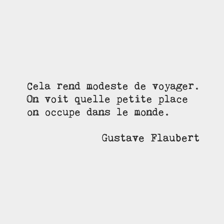 """""""Cela rend modeste de voyager; on voit quelle petite place on occupe dans le monde."""" Gustave Flaubert, Correspondance (1850-1854)"""