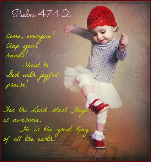 Psalm 47:1 Come, everyone! Clap your hands!      Shout to God with joyful praise!  2 For the Lord Most High is awesome.      He is the great King of all the earth.