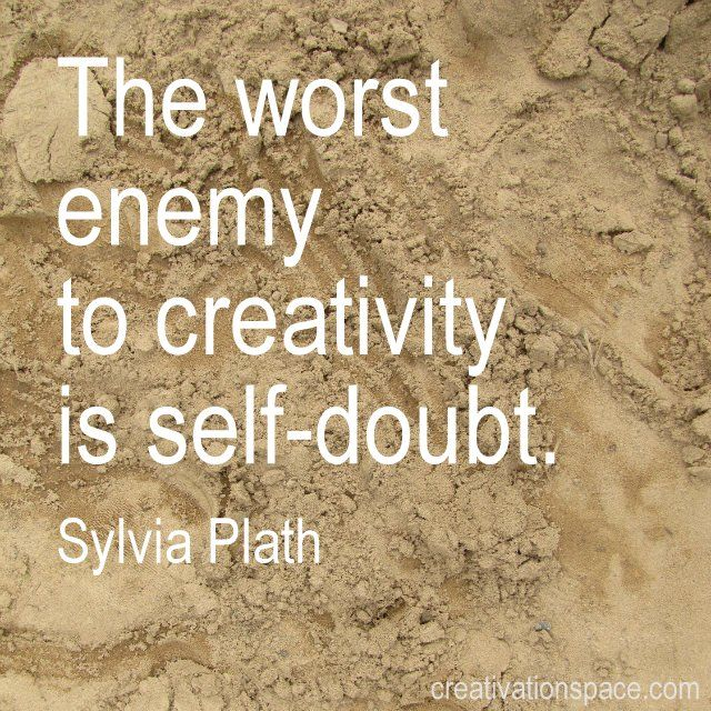 The worst enemy to creativity is self-doubt. (Sylvia Plath) true.