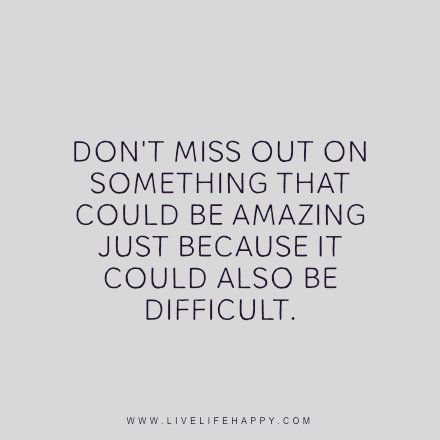 Life quote - Don't miss out on something that could be amazing just because it could also be difficult. - Unknown: