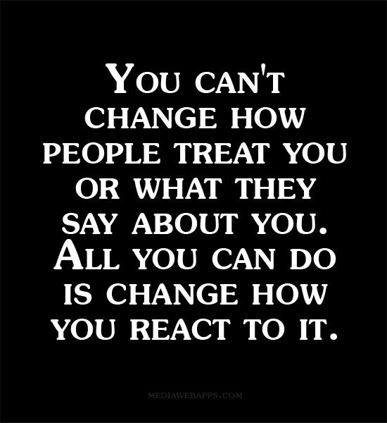 You can`t change how people treat you or what they say about you.  All you can do is change how you react to it.