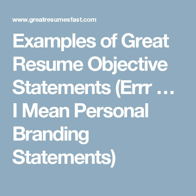 Examples of Great Resume Objective Statements (Errr … I Mean Personal Branding Statements)