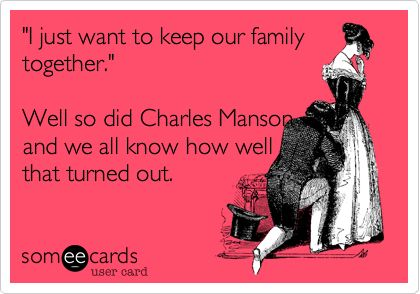 'I just want to keep our family together.' Well so did Charles Manson and we all know how well that turned out.