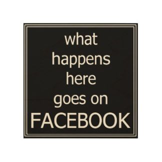 What happens here goes on Facebook sign Wood Prints