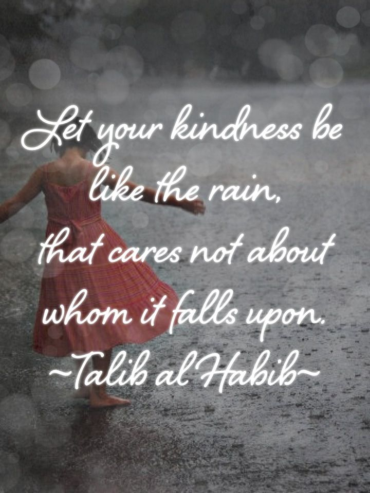 Let your kindness be like rain, that cares not about whom ...