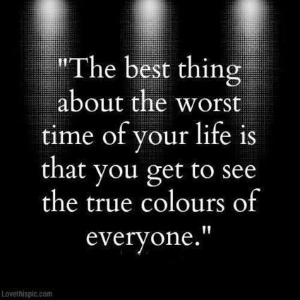 The best thing about the worst time of your life is that you get to see the true colours of everyone.