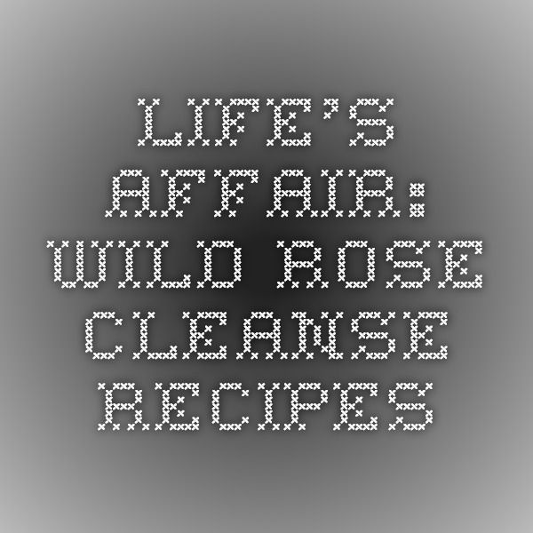 Life's Affair: Wild Rose Cleanse Recipes