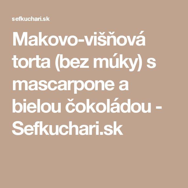 Makovo-višňová torta (bez múky) s mascarpone a bielou čokoládou - Sefkuchari.sk