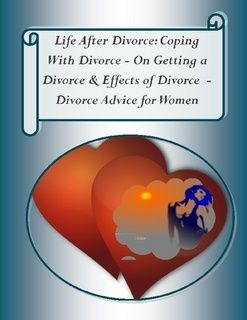 Life After Divorce: Coping With Divorce – On Getting a Divorce, & Effects of Divorce – Divorce Advice for Women divorce advice for women
