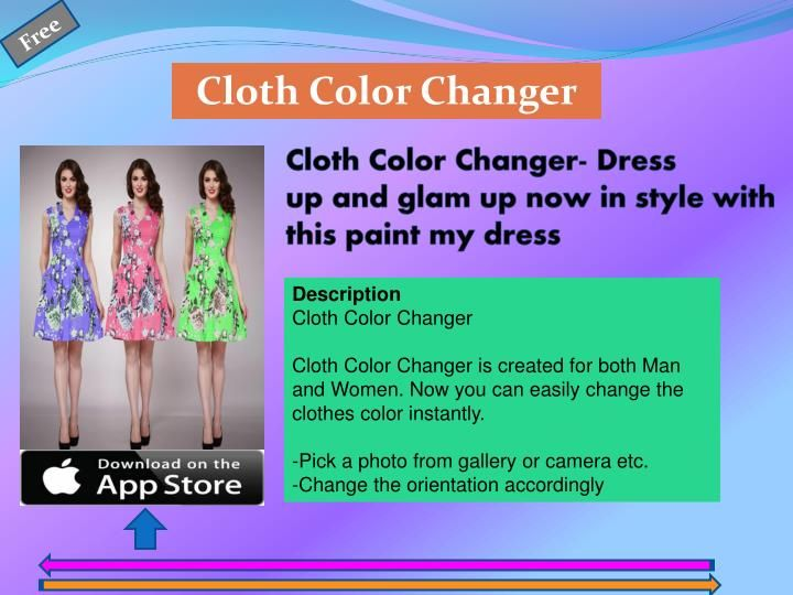 Cloth Color Changer\n\nCloth Color Changer is created for both Man and Women. Now you can easily change the clothes color instantly.\n\n-Pick a photo from gallery,camera etc.\n-Change the orientation accordingly\n-Crop the dress and choose the best color which suits on your jeans, t-shirt , skirt , shirt or any attire.\n-Save photo and share it with family, friends via any social sites.\n-Easy and fun to use.