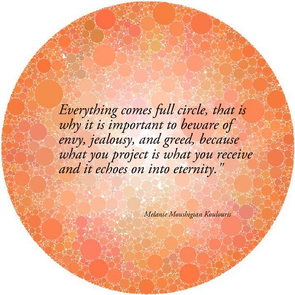KARMA...Everything comes full circle, that is why it is important to beware of envy, jealousy, and greed, because what you project is what you receive and it echoes on into eternity.