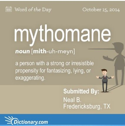 Mythomane: a person with a strong or irresistible propensity for fantasizing, lying, or exaggerating