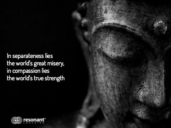 In separateness lies the world's great misery,  in compassion lies  the world's true strength