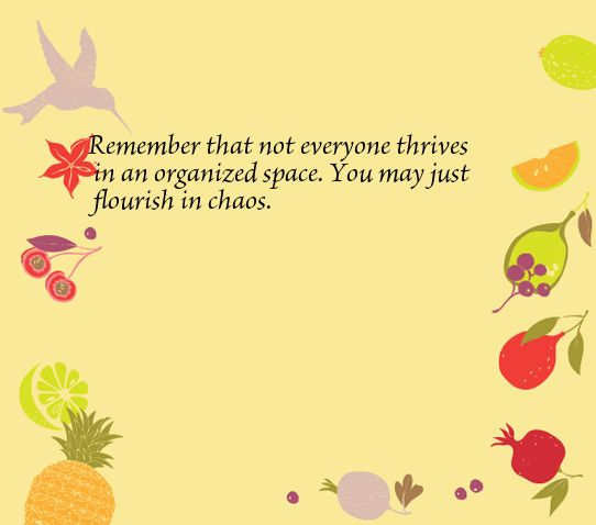 Remember that not everyone thrives in an organized space. You may just flourish in chaos.
