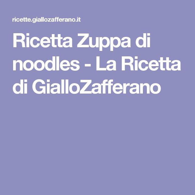 Ricetta Zuppa di noodles - La Ricetta di GialloZafferano
