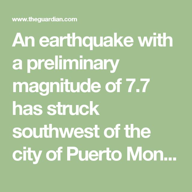 An earthquake with a preliminary magnitude of 7.7 has struck southwest of the city of Puerto Montt in southern Chile, according to the United States Geological Survey. The agency put the quake's magnitude at 7.7 and said it struck at 11:22 am local time near the southern tip of Chiloé Island, about 25 miles (40km) southwest of Puerto Quellón city and at a depth of 20 miles (33km). The area, about 140 miles (225km) from Puerto Montt, is relatively sparsely populated.